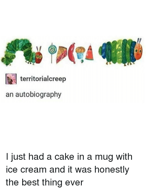 Memes, Autobiography, and 🤖: 00  territorialcreep  an autobiography I just had a cake in a mug with ice cream and it was honestly the best thing ever