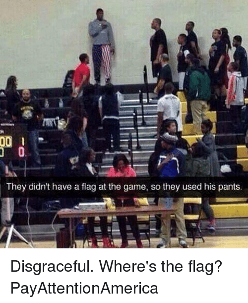 Memes, 🤖, and Flags: 00  They didn't have a flag at the game, so they used his pants. Disgraceful. Where's the flag? PayAttentionAmerica