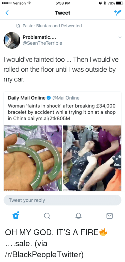 Blackpeopletwitter, Fire, and God: 00 Verizon  5:58 PM  o 78%  Tweet  t1 Pastor Bluntaround Retweeted  Problematic....  @SeanTheTerrible  I would've fainted too... Then I would've  rolled on the floor until I was outside by  my car  Daily Mail Online @MailOnline  Woman 'faints in shock' after breaking £34,000  bracelet by accident while trying it on at a shop  in China dailym.ai/2tk805M  Tweet your reply <p>OH MY GOD, IT&rsquo;S A FIRE🔥&hellip;.sale. (via /r/BlackPeopleTwitter)</p>