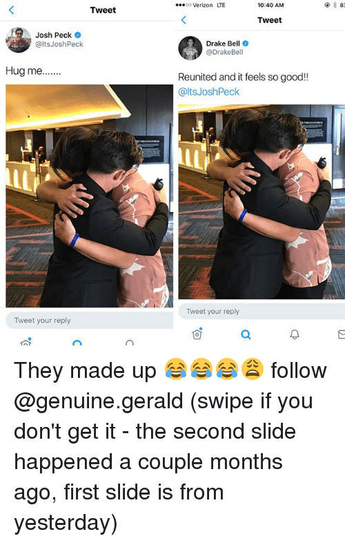 Drake, Drake Bell, and Memes: 00 Verizon LTE  10:40 AM  83  Tweet  Tweet  Josh Peck  @ltsJoshPeck  Drake Bell  @DrakeBell  Reunited and it feels so good!!  @ltsJoshPeck  Tweet your reply  Tweet your reply They made up 😂😂😂😩 follow @genuine.gerald (swipe if you don't get it - the second slide happened a couple months ago, first slide is from yesterday)