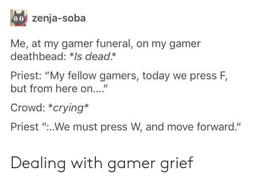 "funeral: 00 zenja-soba  Me, at my gamer funeral, on my gamer  deathbead: *Is dead*  Priest: ""My fellow gamers, today we press F,  but from here on....""  Crowd: *crying*  Priest ""...We must press W, and move forward."" Dealing with gamer grief"