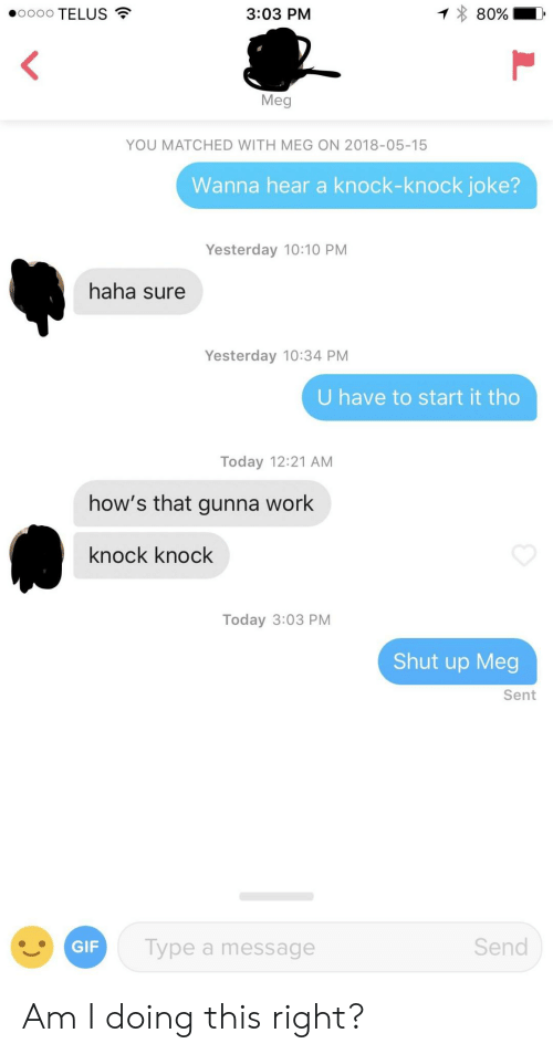 telus: 000 TELUS  80% !  3:03 PM  Meg  YOU MATCHED WITH MEG ON 2018-05-15  Wanna hear a knock-knock joke?  Yesterday 10:10 PM  haha sure  Yesterday 10:34 PM  U have to start it tho  Today 12:21 AM  how's that gunna work  knock knock  Today 3:03 PM  Shut up Meg  Sent  GIF  Type a message  Send Am I doing this right?