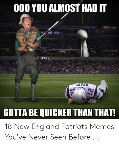 England Patriots Memes: 000 YOU ALMOST HAD IT  @NFL MEMES  GOTTA BE QUICKER THAN THAT! 18 New England Patriots Memes You've Never Seen Before ...