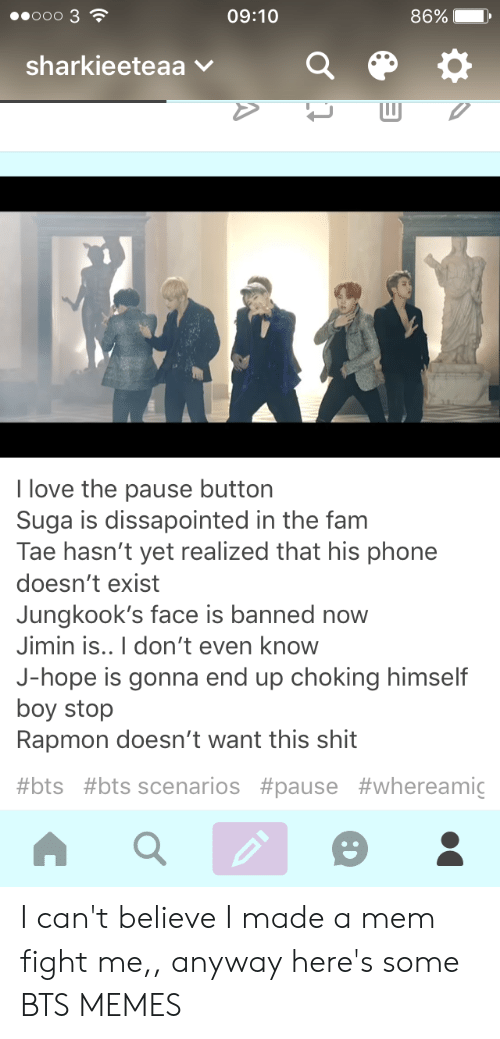 Bts Scenarios: 0000 3  09:10  86% I  ,  sharkieeteaa v  I love the pause button  Suga is dissapointed in the fam  Tae hasn't yet realized that his phone  doesn't exist  Jungkook's face is banned now  Jimin is..I don't even know  J-hope is gonna end up choking himself  boy stop  Rapmon doesn't want this shit  #bts #bts scenarios I can't believe I made a mem fight me,, anyway here's some BTS MEMES