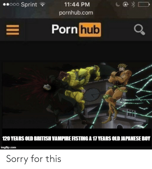17 years: 0000 Sprint ?  11:44 PM  pornhub.com  Porn hub  120 YEARS OLD BRITISH VAMPIRE AISTING A 17 YEARS OLD JAPANESE BOY  imgflip.com Sorry for this