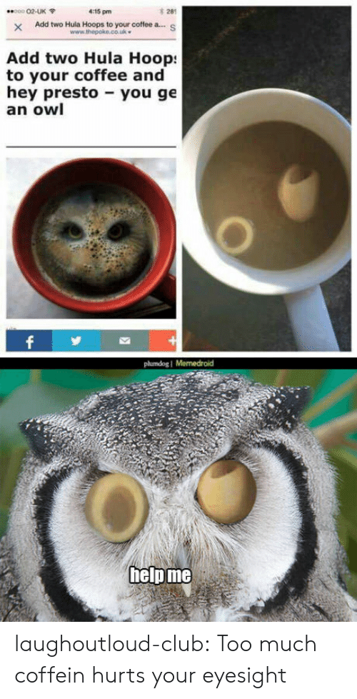 Memedroid: 0002-UK  4:15 pm  28  x Add two Hula Hoops to your coffee a...s  Add two Hula Hoop  hey presto you ge  www.thepoke.co.uk  to your coffee and  an owl  plumdog I Memedroid  helpme laughoutloud-club:  Too much coffein hurts your eyesight