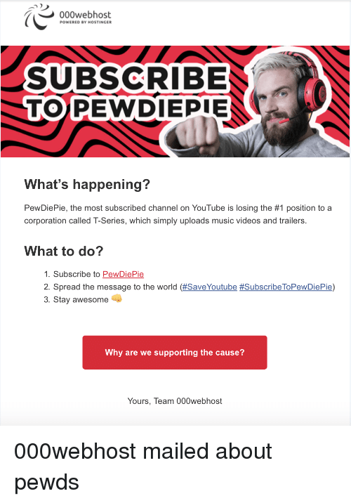 Music, Videos, and youtube.com: 000webhost  POWERED BY HOSTINGER  SUBSCRIBE  TOPEWDIEPIE  What's happening?  PewDiePie, the most subscribed channel on YouTube is losing the #1 position to a  corporation called T-Series, which simply uploads music videos and trailers.  What to do?  1. Subscribe to PewDiePie  2. Spread the message to the world (#SaveYoutube #SubscribeToPewDiePie)  3. Stay awesome  Why are we supporting the cause?  Yours, Team 000webhost