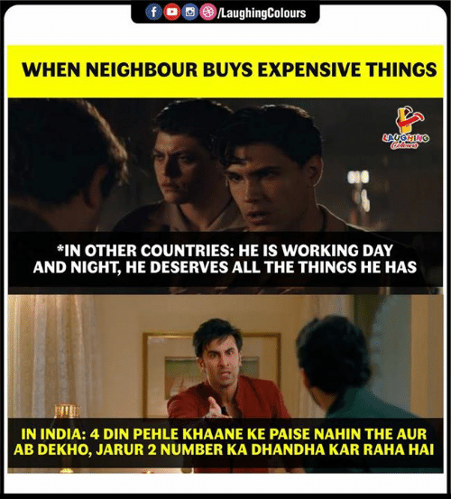 India, Indianpeoplefacebook, and All The: 00g  LaughingColours  WHEN NEIGHBOUR BUYS EXPENSIVE THINGS  *IN OTHER COUNTRIES: HE IS WORKING DAY  AND NIGHT, HE DESERVES ALL THE THINGS HE HAS  IN INDIA: 4 DIN PEHLE KHAANE KE PAISE NAHIN THE AUR  AB DEKHO, JARUR 2 NUMBER KA DHANDHA KAR RAHA HAI