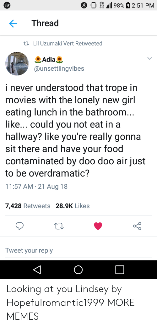 Could You Not: 01.111 9890 2:51 PM  Thread  tl Lil Uzumaki Vert Retweeted  Adia  @unsettlingvibes  i never understood that trope in  movies with the lonely new girl  eating lunch in the bathroom  like... could you not eat in a  hallway? like you're really gonna  sit there and have your food  contaminated by doo doo air just  to be overdramatic?  11:57 AM 21 Aug 18  7,428 Retweets 28.9K Likes  Tweet your reply Looking at you Lindsey by Hopefulromantic1999 MORE MEMES