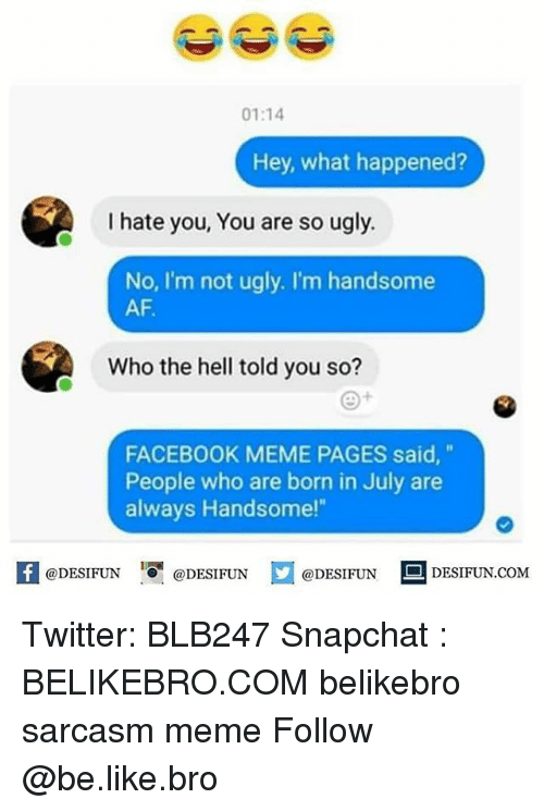 "Facebook Memes: 01:14  Hey, what happened?  I hate you, You are so ugly.  No, I'm not ugly. I'm handsome  AF.  Who the hell told you so?  FACEBOOK MEME PAGES said,""  People who are born in July are  always Handsome!""  K @DESIFUN 증@DESIFUN  @DESIFUN-DESIFUN.COM Twitter: BLB247 Snapchat : BELIKEBRO.COM belikebro sarcasm meme Follow @be.like.bro"