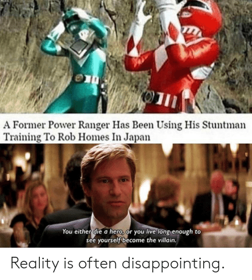 Rob: 01  A Former Power Ranger Has Been Using His Stuntman  Training To Rob Homes In Japan  You either die a hero, or you live long enough to  see yourself become the villain. Reality is often disappointing.