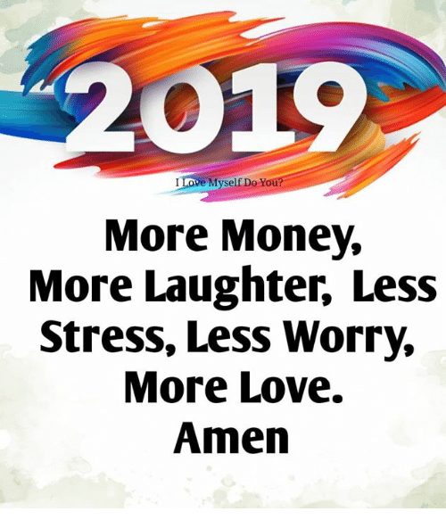 Love, Memes, and Money: 01  I Love Myself Do Yo  More Money,  More Laughter, Less  Stress, Less Worry,  More Love.  Amen