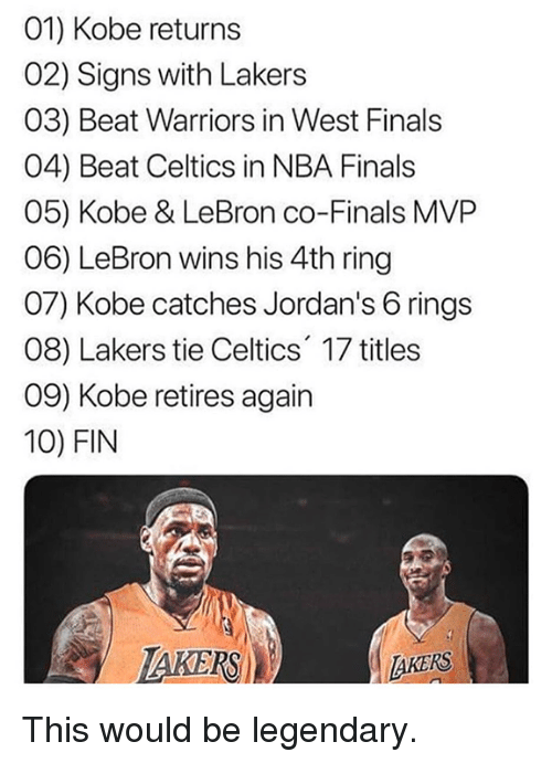 Jordans: 01) Kobe returns  02) Signs with Lakers  03) Beat Warriors in West Finals  04) Beat Celtics in NBA Finals  05) Kobe & LeBron co-Finals MVP  06) LeBron wins his 4th ring  07) Kobe catches Jordan's 6 rings  08) Lakers tie Celtics 17 titles  09) Kobe retires again  10) FIN  TAKERS  AKERS This would be legendary.