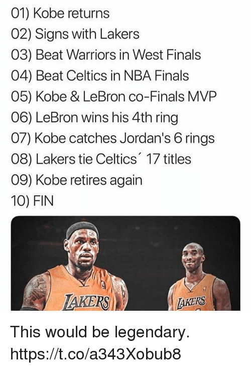 Finals, Jordans, and Los Angeles Lakers: 01) Kobe returns  02) Signs with Lakers  03) Beat Warriors in West Finals  04) Beat Celtics in NBA Finals  05) Kobe & LeBron co-Finals MVP  06) LeBron wins his 4th ring  07) Kobe catches Jordan's 6 rings  08) Lakers tie Celtics 17 titles  09) Kobe retires again  10) FIN  AKERS This would be legendary. https://t.co/a343Xobub8