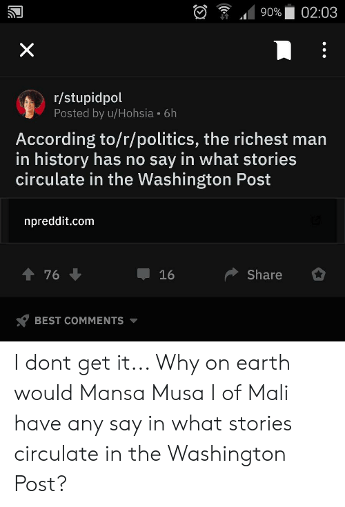 Politics, Best, and Earth: 02:03  90%  X  r/stupidpol  Posted by u/Hohsia 6h  According to/r/politics, the richest man  in history has no say in what stories  circulate in the Washington Post  npreddit.com  t 76  Share  16  BEST COMMENTS  ( I dont get it... Why on earth would Mansa Musa I of Mali have any say in what stories circulate in the Washington Post?