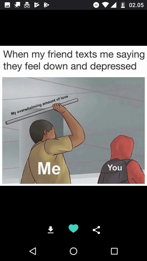 Overwhelming Amount: 02.05  When my friend texts me saying  they feel down and depressed  My overwhelming amount of love  Me  You  O