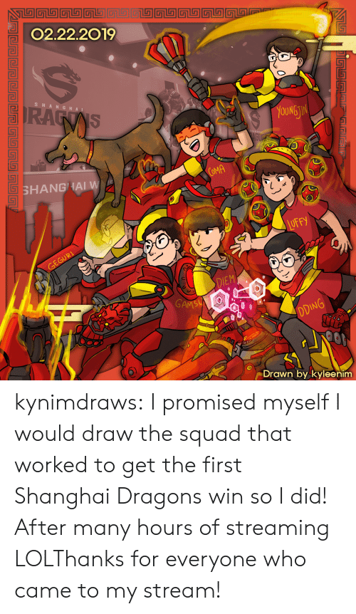 Lol, Squad, and Tumblr: 02.22.2019  SHA NGHA I  OUNG  TI  COMA  SHANGHAI W  DIEM  GAM  Drawn by kyleenim kynimdraws:  I promised myself I would draw the squad that worked to get the first Shanghai Dragons win so I did! After many hours of streaming LOLThanks for everyone who came to my stream!
