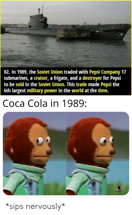 Pepsi: 02. In 1989, the Soviet Union traded with Pepsi Company 17  submarines, a cruiser, a frigate, and a destroyer for Pepsi  to be sold in the Soviet Union. This trade made Pepsi the  6th largest military power in the world at the time.  Coca Cola in 1989: *sips nervously*