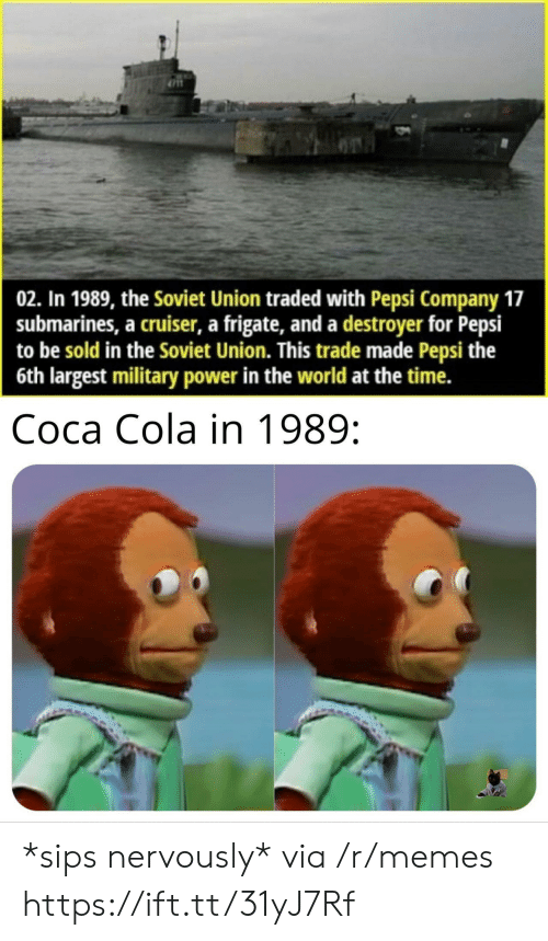 Coca-Cola, Memes, and Pepsi: 02. In 1989, the Soviet Union traded with Pepsi Company 17  submarines, a cruiser, a frigate, and a destroyer for Pepsi  to be sold in the Soviet Union. This trade made Pepsi the  6th largest military power in the world at the time.  Coca Cola in 1989: *sips nervously* via /r/memes https://ift.tt/31yJ7Rf