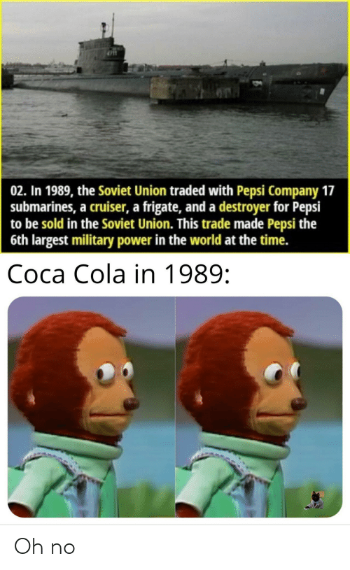 Pepsi: 02. In 1989, the Soviet Union traded with Pepsi Company 17  submarines, a cruiser, a frigate, and a destroyer for Pepsi  to be sold in the Soviet Union. This trade made Pepsi the  6th largest military power in the world at the time.  Соса Cola in 1989: Oh no