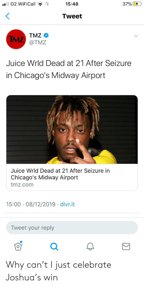 Juice, Reddit, and tmz.com: 02 WiFiCall  37% 4  15:48  Tweet  TMZ  TMZ  @TMZ  Juice Wrld Dead at 21 After Seizure  in Chicago's Midway Airport  Juice Wrld Dead at 21 After Seizure in  Chicago's Midway Airport  tmz.com  15:00 · 08/12/2019 · dlvr.it  Tweet your reply Why can't I just celebrate Joshua's win