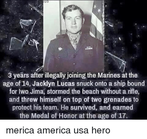 America, Memes, and Beach: 03  3 years after illegally joining the Marines at the  age of 14, Jacklyn Lucas snuck onto a ship bound  for Iwo Jima, stormed the beach without a rifle,  and threw himself on top of two grenades to  protect his team. He survived, and earned  the Medal of Honor at the age of 17. merica america usa hero