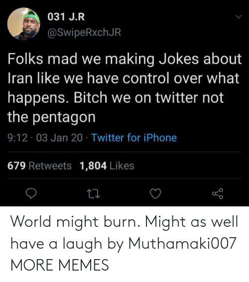 J: 031 J.R  @SwipeRxchJR  Folks mad we making Jokes about  Iran like we have control over what  happens. Bitch we on twitter not  the pentagon  9:12 · 03 Jan 20 · Twitter for iPhone  679 Retweets 1,804 Likes World might burn. Might as well have a laugh by Muthamaki007 MORE MEMES