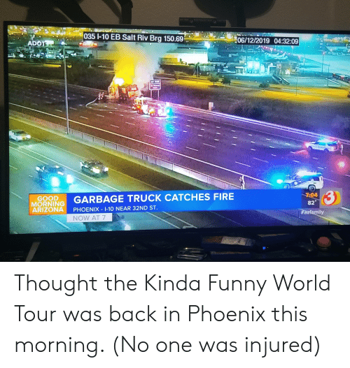 Fire, Funny, and Arizona: 035 1-10 EB Salt Riv Brg 150.69  06/12/2019 04:32:09  ADOT  TRE  3  MORNING GARBAGE TRUCK CATCHES FIRE  ARIZONA  7:04  GOOD  82  PHOENIX 1-10 NEAR 32ND ST  #azfamily  NOW AT 7  FLOW Thought the Kinda Funny World Tour was back in Phoenix this morning. (No one was injured)
