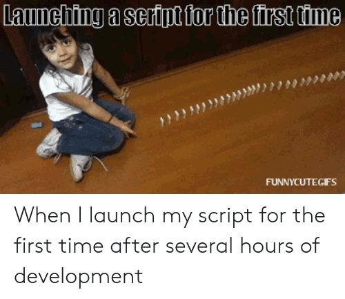 Time, First, and Script: 03930  FUNNYCUTEGFS When I launch my script for the first time after several hours of development