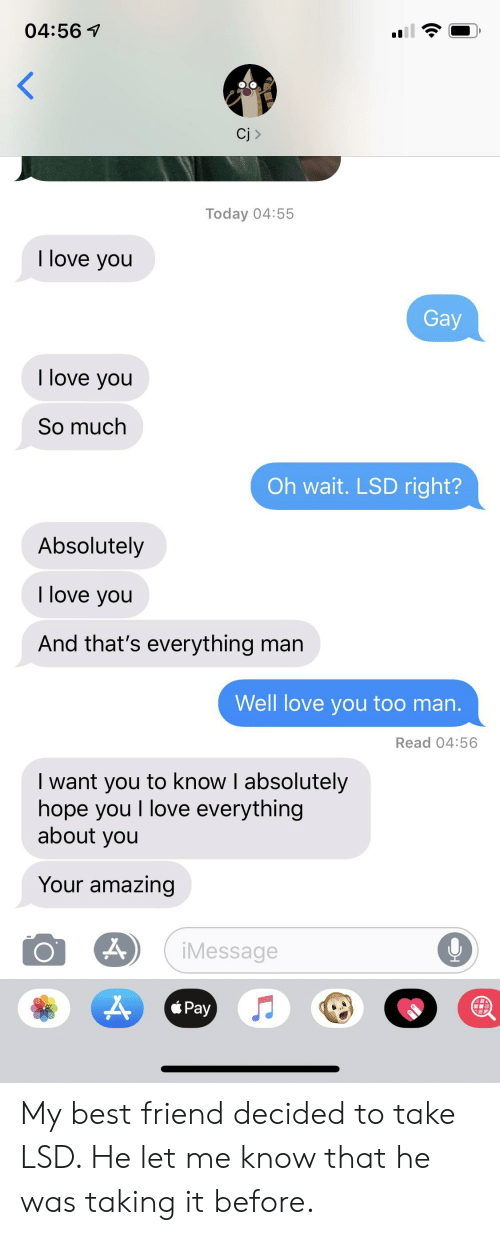 Best Friend, Love, and I Love You: 04:56  Cj  Today 04:55  I love you  Gay  I love you  So much  Oh wait. LSD right?  Absolutely  I love you  And that's everything man  Well love you too man.  Read 04:56  I want you to know I absolutely  hope you I love everything  about you  Your amazing  iMessage  Pay My best friend decided to take LSD. He let me know that he was taking it before.