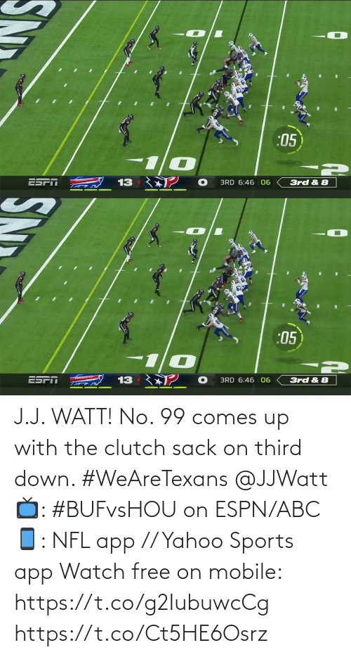 J: :05  ESPT  13  3rd & 8  BRD 6:46 06   67  :05  ESPI  13  BRD 6:46 | 06  3rd & 8 J.J. WATT!  No. 99 comes up with the clutch sack on third down. #WeAreTexans @JJWatt  📺: #BUFvsHOU on ESPN/ABC 📱: NFL app // Yahoo Sports app Watch free on mobile: https://t.co/g2IubuwcCg https://t.co/Ct5HE6Osrz