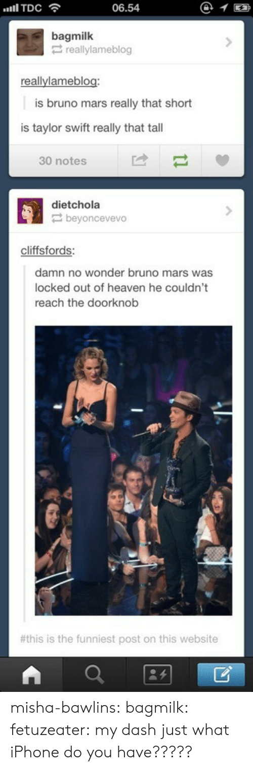 locked out of heaven: 06.54  @1  bagmilk  reallylameblog  allylameblog  is bruno mars really that short  is taylor swift really that tall  30 notes  dietchola  beyoncevevo  cliffsfords  damn no wonder bruno mars was  locked out of heaven he couldn't  reach the doorknob  #this is the funniest post on this website misha-bawlins:  bagmilk:  fetuzeater:  my dash just  what iPhone do you have?????