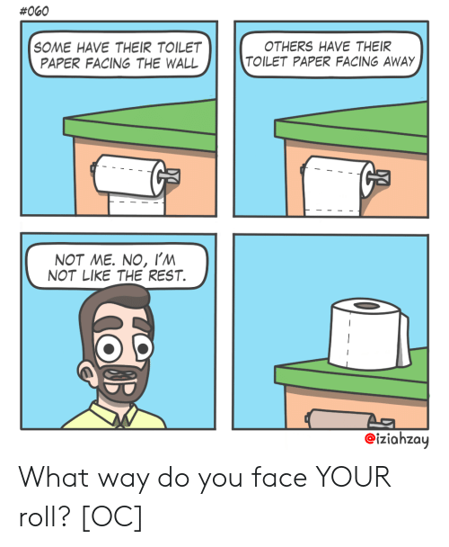 Rest, Paper, and The Wall:  #060  SOME HAVE THEIR TOILET  PAPER FACING THE WALL  OTHERS HAVE THEIR  TOILET PAPER FACING AWAY  NOT ME. NO, I'm  NOT LIKE THE REST  eiziahzay What way do you face YOUR roll? [OC]