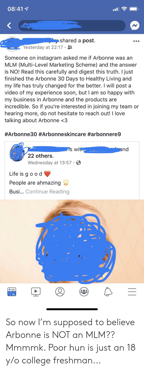 College, Instagram, and Life: 08:417  shared a post.  Yesterday at 22:17  Someone on instagram asked me if Arbonne was an  MLM (Multi-Level Marketing Scheme) and the answer  is NO! Read this carefully and digest this truth. I just  finished the Arbonne 30 Days to Healthy Living and  my life has truly changed for the better. I will post a  video of my experience soon, but I am so happy with  my business in Arbonne and the products are  incredible. So if you're interested in joining my team or  hearing more, do not hesitate to reach out! I love  talking about Arbonne <3  #Arbonne30 #Arbonneskincare #arbonnere9  nd  22 others  Wednesday at 13:57  Life is q oo d  People are ahmazing  Busi... Continue Reading So now I'm supposed to believe Arbonne is NOT an MLM?? Mmmmk. Poor hun is just an 18 y/o college freshman...
