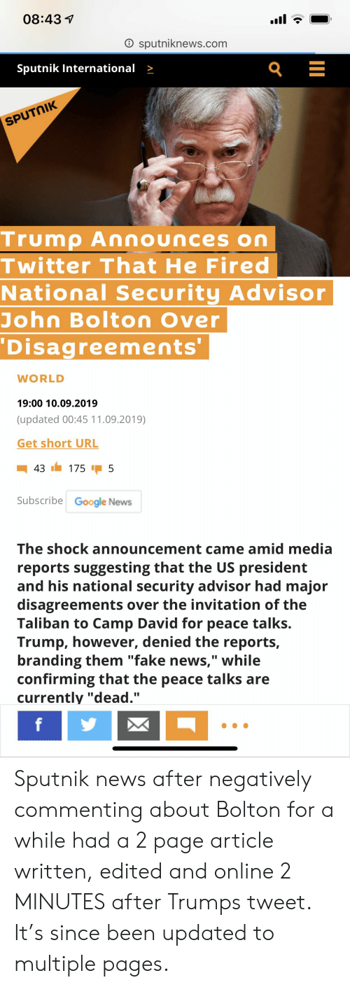 "Fake, Google, and News: 08:43  O sputniknews.com  Sputnik International >  SPUTNIK  Trump Announces on  Twitter That He Fired  National Security Advisor  John Bolton Over  Disagreements'  WORLD  19:00 10.09.2019  (updated 00:45 11.09.2019)  Get short URL  43  175  5  Subscribe Google News  The shock announcement came amid media  reports suggesting that the US president  and his national security advisor had major  disagreements over the invitation of the  Taliban to Camp David for peace talks.  Trump, however, denied the reports,  branding them ""fake news,"" while  confirming that the peace talks are  currently ""dead.""  f Sputnik news after negatively commenting about Bolton for a while had a 2 page article written, edited and online 2 MINUTES after Trumps tweet. It's since been updated to multiple pages."