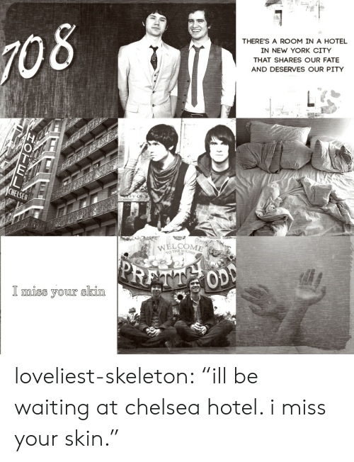 """in-new-york-city: 08  THERE'S A ROOM IN A HOTEL  IN NEW YORK CITY  THAT SHARES OUR FATE  AND DESERVES OUR PITY  WELCOME  THE SOUND  OD  l miss your SKIM loveliest-skeleton:  """"ill be waiting at chelsea hotel. i miss your skin."""""""