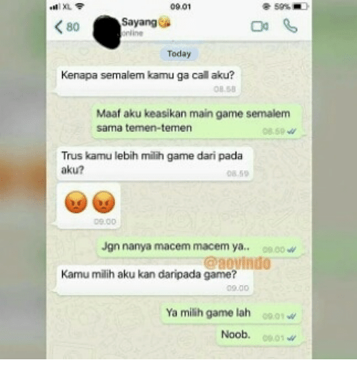 Game, Today, and Indonesian (Language): 09.01  <80  Sayang  anos  nline  Today  Kenapa semalem kamu ga call aku?  OB 58  Maaf aku keasikan main game semalem  sama temen-temen  08.59  Trus kamu lebih milih game dari pada  aku?  8.59  Jgn nanya macem macem ya. 00.00W  @aovindo  Kamu milih aku kan daripada game?  Ya milih game lah 1 w  Noob.