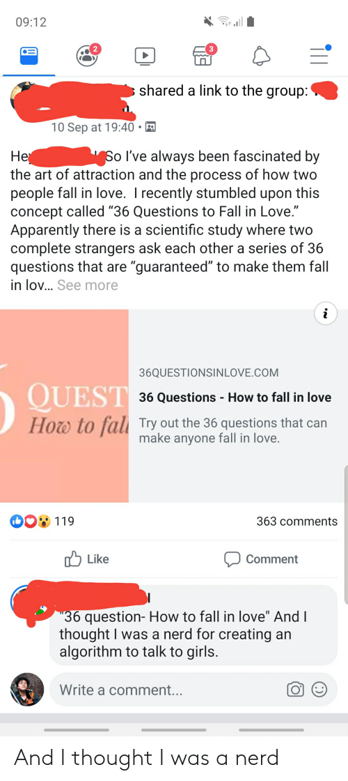 "Apparently, Fall, and Girls: 09:12  shared a link to the group:  10 Sep at 19:40  Не  the art of attraction and the process of how two  people fall in love. I recently stumbled upon this  concept called ""36 Questions to Fall in Love.""  Apparently there is a scientific study where two  complete strangers ask each other a series of 36  questions that are ""guaranteed"" to make them fall  in lo... See more  So I've always been fascinated by  36QUESTIONSINLOVE.COM  QUEST  36 Questions - How to fall in love  to fall Try out the 36 questions that can  make anyone fall in love.  Hоw  363 comments  119  Like  Comment  ""36 question- How to fall in love"" And I  thought I was a nerd for creating an  algorithm to talk to girls.  Write a comment... And I thought I was a nerd"