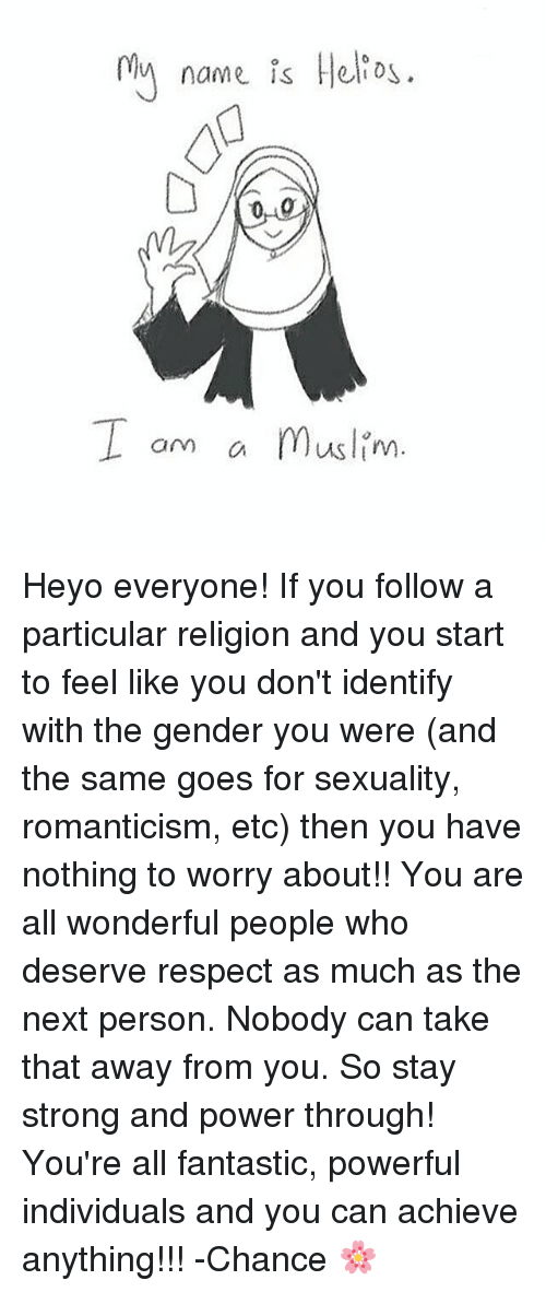 Memes, Muslim, and Respect: 0ly name is Helio  I om a Muslim  am C Heyo everyone! If you follow a particular religion and you start to feel like you don't identify with the gender you were (and the same goes for sexuality, romanticism, etc) then you have nothing to worry about!! You are all wonderful people who deserve respect as much as the next person. Nobody can take that away from you. So stay strong and power through! You're all fantastic, powerful individuals and you can achieve anything!!! -Chance 🌸