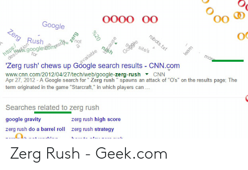 """Google Zerg: 0o  oc  Google  rg Rush  96  itest  google  Zerg rush' chews up Göogle search results - CNN.com  www.cnn.com/2012/04/27/tech/web/google-zerg-rush CNN  Apr 27, 2012 - A Google search for Zerg rush """" spawns an attack of """"O's"""" on the results page; The  term originated in the game """"Starcraft,"""" in which players can  Searches related to zerg rush  google gravity  zerg rush do a barrel roll zerg rush strategy  zerg rush high score Zerg Rush - Geek.com"""