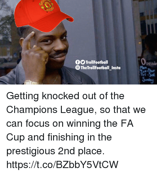 fa cup: 0O TrollFootball  0  penin  Mon  Tue-Thur  Tri-Sa  TheTrollFootball Insta Getting knocked out of the Champions League, so that we can focus on winning the FA Cup and finishing in the prestigious 2nd place. https://t.co/BZbbY5VtCW