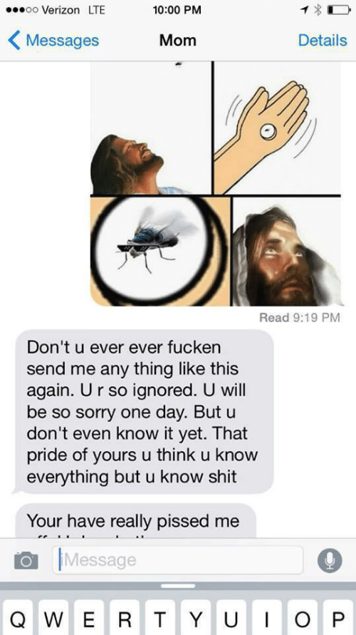 Shit, Sorry, and Verizon: ..0oo Verizon LTE  10:00 PM  〈Messages  Mom  Details  Read 9:19 PM  Don't u ever ever fucken  send me any thing like this  again. Ur so ignored. U will  be so sorry one day. But u  don't even know it yet. That  pride of yours u think u know  everything but u know shit  Your have really pissed me  Message