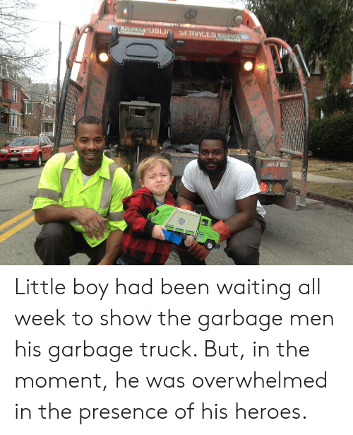 Heroes, Waiting..., and Been: 0PUBLI SERVICEST Little boy had been waiting all week to show the garbage men his garbage truck. But, in the moment, he was overwhelmed in the presence of his heroes.
