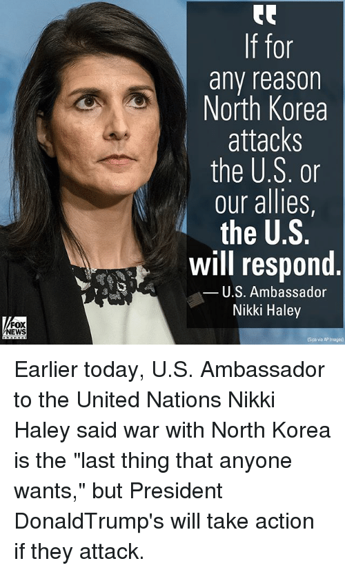 "Memes, North Korea, and Images: 0r  any reasor  North Korea  attacks  the U.S. or  our allies,  the U.S.  Will respond  U.S. Ambassador  Nikki Haley  FOX  EWS  Sipa via AP Images) Earlier today, U.S. Ambassador to the United Nations Nikki Haley said war with North Korea is the ""last thing that anyone wants,"" but President DonaldTrump's will take action if they attack."