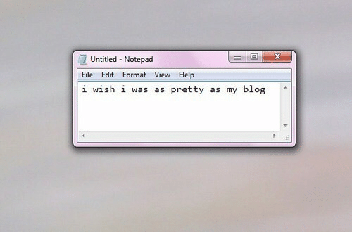 Blog, Help, and Untitled: 1回  Untitled Notepad  File Edit Format View Help  i wish i was as pretty as my blog