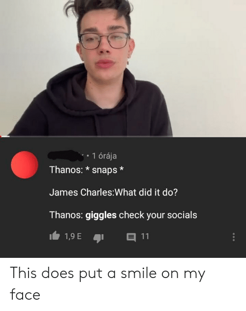 Smile, Thanos, and James: 1 órája  Thanos: * snaps*  James Charles:What did it do?  Thanos: giggles check your socials This does put a smile on my face