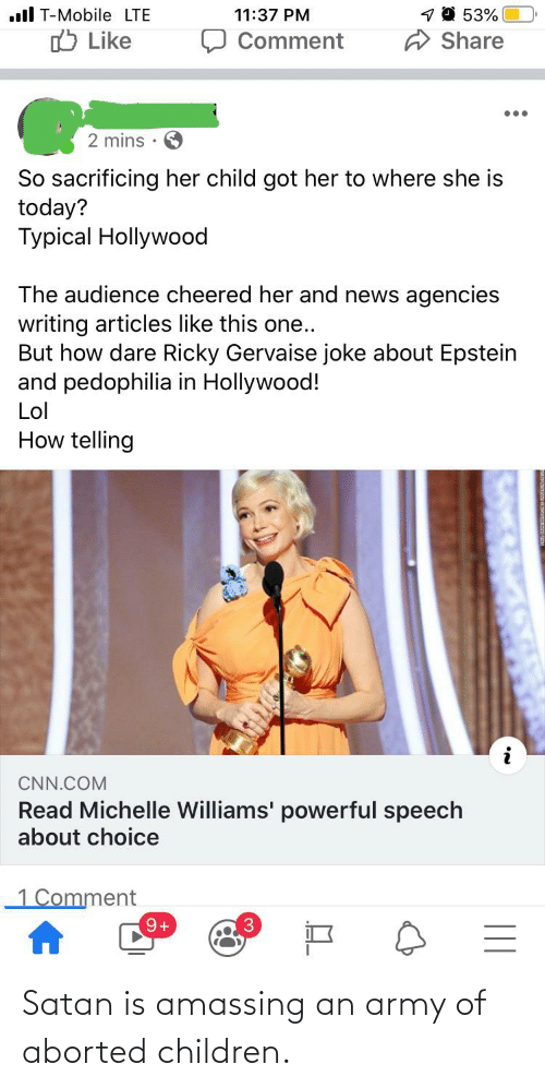 But How: 1 0 53%  ll T-Mobile LTE  11:37 PM  ל Like  Share  Comment  2 mins  So sacrificing her child got her to where she is  today?  Typical Hollywood  The audience cheered her and news agencies  writing articles like this one..  But how dare Ricky Gervaise joke about Epstein  and pedophilia in Hollywood!  Lol  How telling  CNN.COM  Read Michelle Williams' powerful speech  about choice  1 Comment  3. Satan is amassing an army of aborted children.