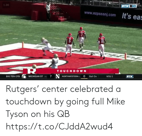 Mike Tyson, Sports, and Michigan: 1.00  BTN BIG  www.ezpassnj.com ts eas  TOUCHDOWN  NORTHWESTERN-  7  0  BIG TEN CFB  MICHIGAN ST 21  Ball On  MSU 1  BTN Rutgers' center celebrated a touchdown by going full Mike Tyson on his QB https://t.co/CJddA2wud4