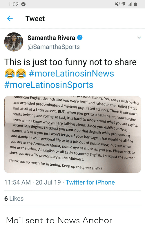 Funny, Iphone, and Life: 1:02  Tweet  Samantha Rivera  @SamanthaSports  NEWS  This is just too funny not to share  #moreLatinosinNews  #moreLatinosinSports  wCISonal habits. You speak with perfect  American English. Sounds like you were born and raised in the United States  and attended predominately American populated schools. There is not much  hint at all of a Latin accent. BUT, when you get to a Latin name, your tongue  starts twisting and rolling so fast, it is hard to understand what you are  saying,  even when I know who you are talking about. Since you exhibit perfect.  TNO UOV 1299DI12 2tnH22at  accent-less English, I suggest you continue that English while pronouncing  names. It's as if you just won't let go of your heritage. That would be all fine  and dandy in your personal life or in a job out of public view, but not when  you are in the American Media, public eye as much as you are. Please stick to  one or the other. All English  or all Latin accented English. I suggest the former  since you are a TV personality in the Midwest.  Thank you so much for listening. Keep up the great smile!  11:54 AM 20 Jul 19 Twitter for iPhone  6 Likes Mail sent to News Anchor