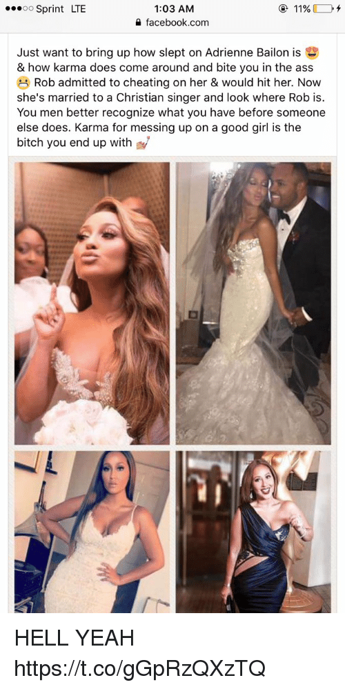 Ass, Bitch, and Cheating: 1:03 AM  4 facebook.com  o Sprint LTE  Just want to bring up how slept on Adrienne Bailon is  & how karma does come around and bite you in the ass  Rob admitted to cheating on her & would hit her. Now  she's married to a Christian singer and look where Rob is.  You men better recognize what you have before someone  else does. Karma for messing up on a good girl is the  bitch you end up with HELL YEAH https://t.co/gGpRzQXzTQ